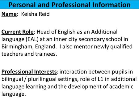 Personal and Professional Information Name: Keisha Reid Current Role: Head of English as an Additional language (EAL) at an inner city secondary school.