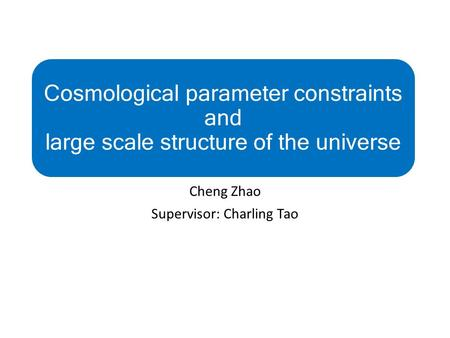 Cosmological parameter constraints and large scale structure of the universe Cheng Zhao Supervisor: Charling Tao.
