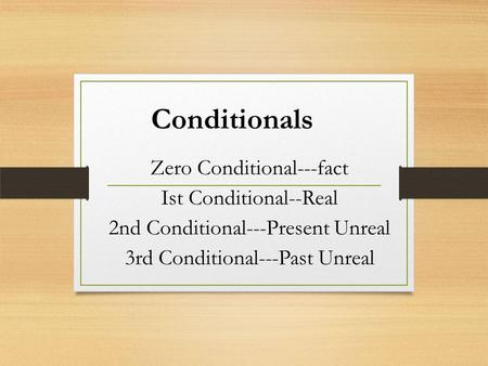 Conditionals Zero Conditional---fact Ist Conditional--Real 2nd Conditional---Present Unreal 3rd Conditional---Past Unreal.