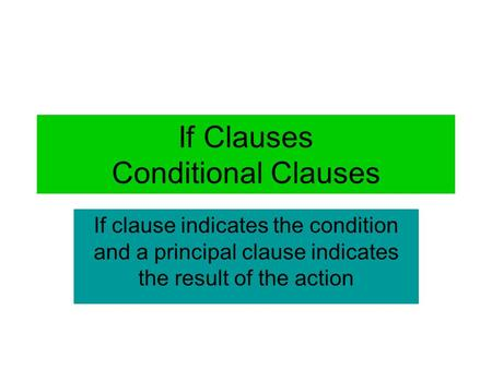 If Clauses Conditional Clauses If clause indicates the condition and a principal clause indicates the result of the action.