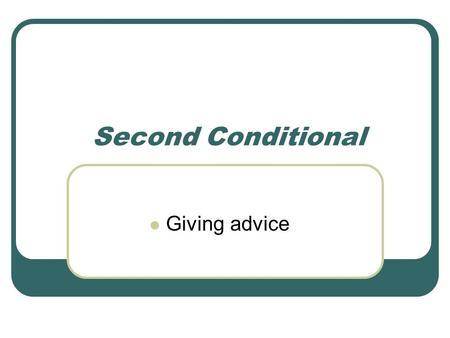 Second Conditional Giving advice Revision of First Conditional IFCondition / Action / Situation: If-clause (future condition with high possibility) Result: