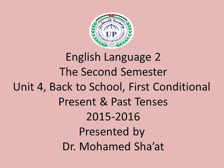 English Language 2 The Second Semester Unit 4, Back to School, First Conditional Present & Past Tenses 2015-2016 Presented by Dr. Mohamed Sha'at.