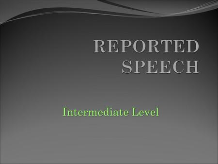 Intermediate Level. When do we use it? REPORTED SPEECH is used to tell what someone said. Yet, we do not repeat all the words exactly. REAL WORDS (direct.