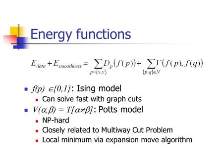 Energy functions f(p)  {0,1} : Ising model Can solve fast with graph cuts V( ,  ) = T[  ] : Potts model NP-hard Closely related to Multiway Cut Problem.