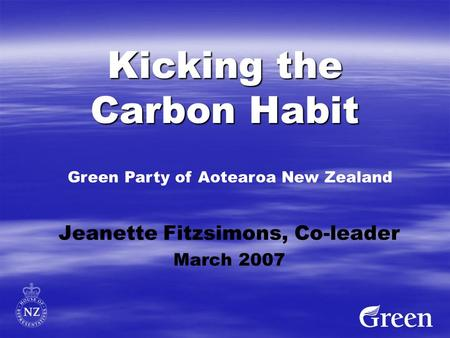 Kicking the Carbon Habit Jeanette Fitzsimons, Co-leader March 2007 Green Party of Aotearoa New Zealand.
