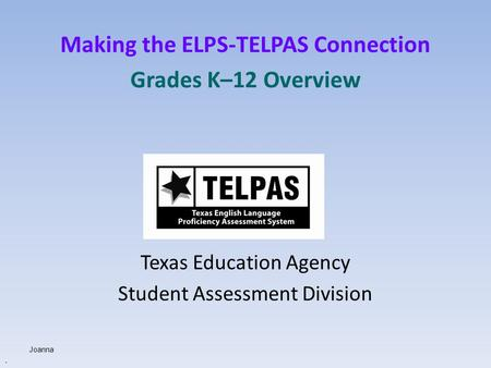 Making the ELPS-TELPAS Connection Grades K–12 Overview Texas Education Agency Student Assessment Division. Joanna.