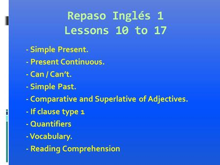 Repaso Inglés 1 Lessons 10 to 17 - Simple Present. - Present Continuous. - Can / Can't. - Simple Past. - Comparative and Superlative of Adjectives. - If.