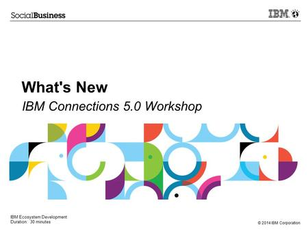 © 2014 IBM Corporation What's New IBM Connections 5.0 Workshop IBM Ecosystem Development Duration: 30 minutes.