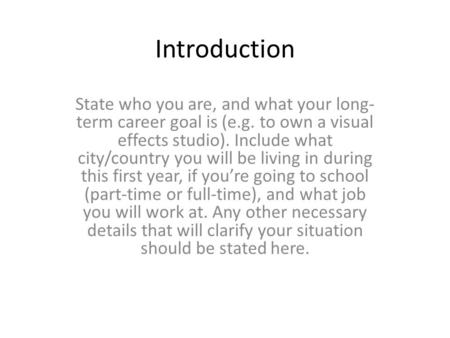 Introduction State who you are, and what your long- term career goal is (e.g. to own a visual effects studio). Include what city/country you will be living.