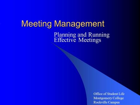 Meeting Management Planning and Running Effective Meetings Office of Student Life Montgomery College Rockville Campus.