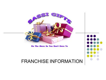 FRANCHISE INFORMATION. How Sassi Gifts works You will have a set agreed area – selling into residential and care sectors plus corporate sales and home.