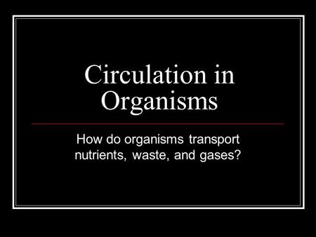 Circulation in Organisms How do organisms transport nutrients, waste, and gases?