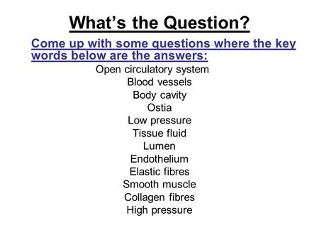 What's the Question? Come up with some questions where the key words below are the answers: Open circulatory system Blood vessels Body cavity Ostia Low.