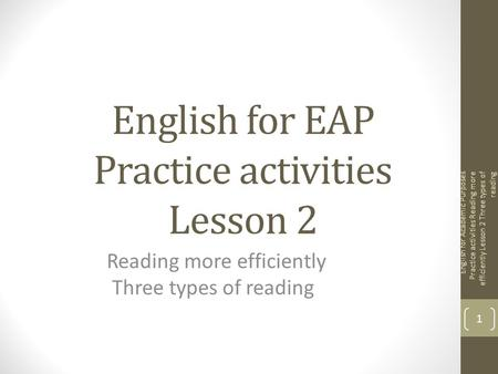English for EAP Practice activities Lesson 2 Reading more efficiently Three types of reading English for Academic Purposes Practice activities Reading.
