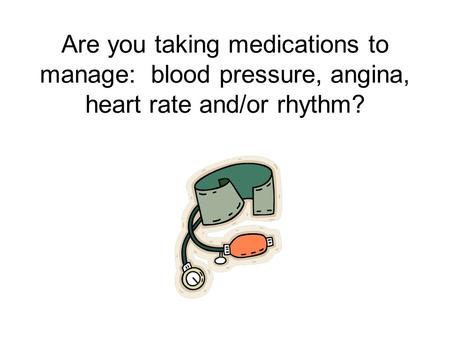 Are you taking medications to manage: blood pressure, angina, heart rate and/or rhythm?