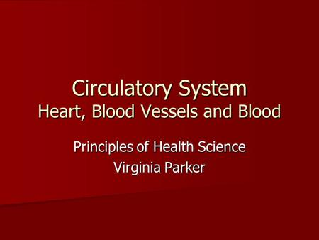 Circulatory System Heart, Blood Vessels and Blood Principles of Health Science Virginia Parker.