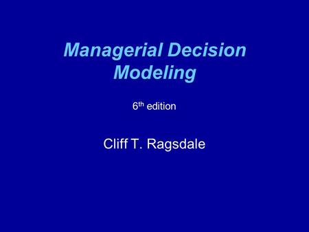 Managerial Decision Modeling 6 th edition Cliff T. Ragsdale.