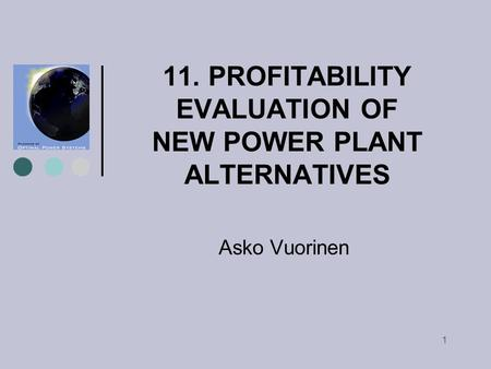 1 11. PROFITABILITY EVALUATION OF NEW POWER PLANT ALTERNATIVES Asko Vuorinen.