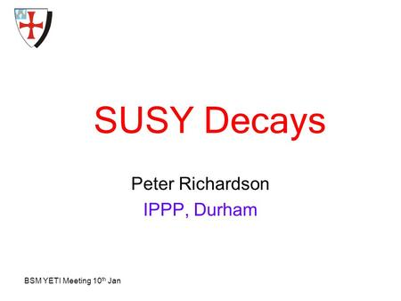 BSM YETI Meeting 10 th Jan SUSY Decays Peter Richardson IPPP, Durham.