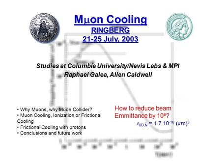 M  on Cooling RINGBERG 21-25 July, 2003 Studies at Columbia University/Nevis Labs & MPI Raphael Galea, Allen Caldwell How to reduce beam Emmittance by.