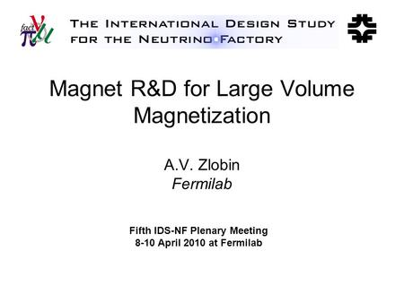 Magnet R&D for Large Volume Magnetization A.V. Zlobin Fermilab Fifth IDS-NF Plenary Meeting 8-10 April 2010 at Fermilab.