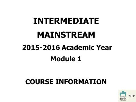 INTERMEDIATE MAINSTREAM 2015-2016 Academic Year Module 1 COURSE INFORMATION.