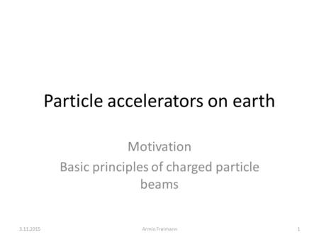 Particle accelerators on earth Motivation Basic principles of charged particle beams 3.11.20151Armin Freimann.