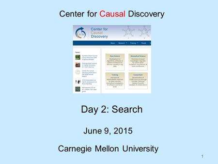 1 Day 2: Search June 9, 2015 Carnegie Mellon University Center for Causal Discovery.