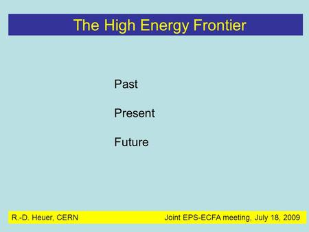 Past Present Future The High Energy Frontier R.-D. Heuer, CERN Joint EPS-ECFA meeting, July 18, 2009.