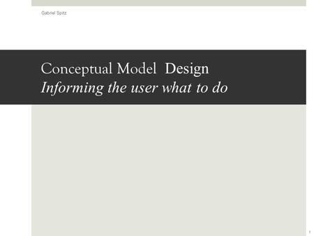 Conceptual Model Design Informing the user what to do Gabriel Spitz 1.
