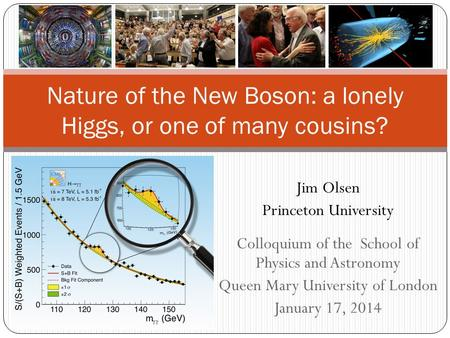 Jim Olsen Princeton University Colloquium of the School of Physics and Astronomy Queen Mary University of London January 17, 2014 Nature of the New Boson: