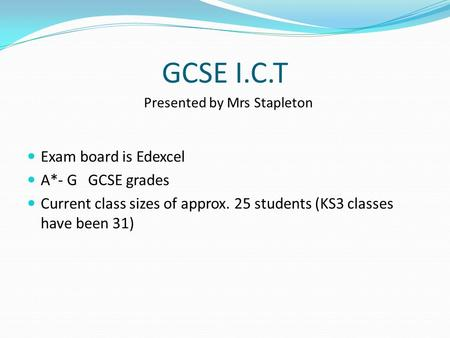 GCSE I.C.T Exam board is Edexcel A*- G GCSE grades Current class sizes of approx. 25 students (KS3 classes have been 31) Presented by Mrs Stapleton.