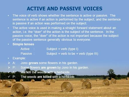 ACTIVE AND PASSIVE VOICES The voice of verb shows whether the sentence is active or passive. The sentence is active if an action is performed by the subject,