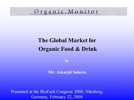The Global Market for Organic Food & Drink Organic Food & Drink by Mr. Amarjit Sahota Presented at the BioFach Congress 2008, Nürnberg, Germany, February.