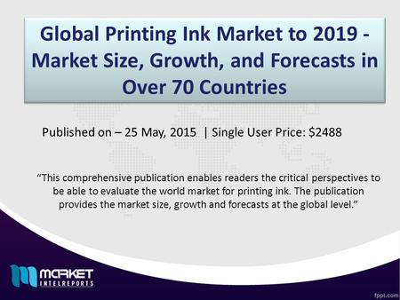 "Global Printing Ink Market to 2019 - Market Size, Growth, and Forecasts in Over 70 Countries ""This comprehensive publication enables readers the critical."