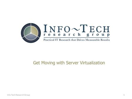 Practical IT Research that Drives Measurable Results 1Info-Tech Research Group Get Moving with Server Virtualization.