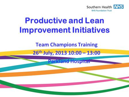 Productive and Lean Improvement Initiatives Team Champions Training 26 th July, 2013 10:00 – 13:00 Parkland Hospital.