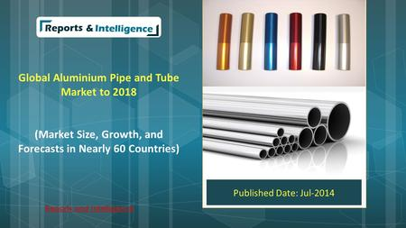 Global Aluminium Pipe and Tube Market to 2018 (Market Size, Growth, and Forecasts in Nearly 60 Countries) Published Date: Jul-2014 Reports and Intelligence.