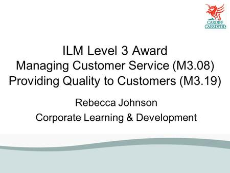 ILM Level 3 Award Managing Customer Service (M3.08) Providing Quality to Customers (M3.19) Rebecca Johnson Corporate Learning & Development.