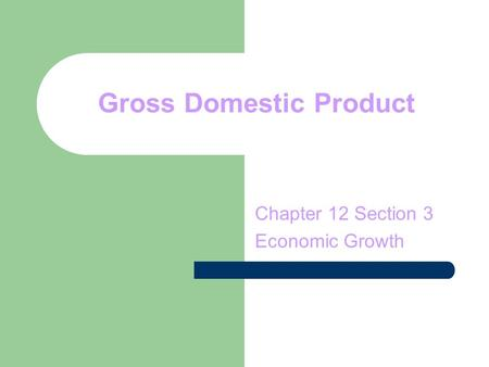 Gross Domestic Product Chapter 12 Section 3 Economic Growth.