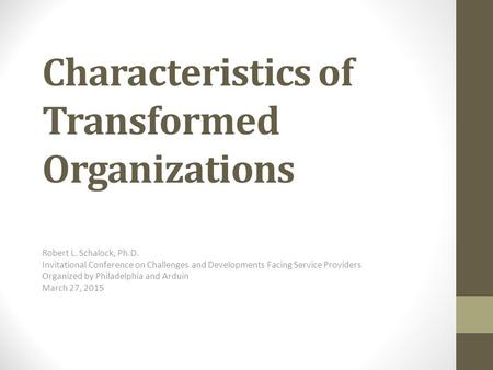 Characteristics of Transformed Organizations Robert L. Schalock, Ph.D. Invitational Conference on Challenges and Developments Facing Service Providers.