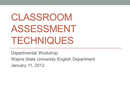 CLASSROOM ASSESSMENT TECHNIQUES Departmental Workshop Wayne State University English Department January 11, 2012.