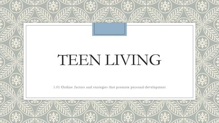 TEEN LIVING 1.01 Outline factors and strategies that promote personal development.