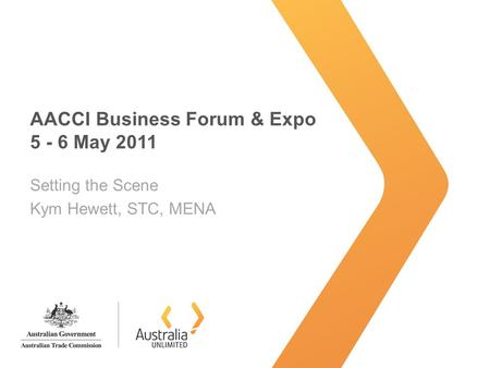 AACCI Business Forum & Expo 5 - 6 May 2011 Setting the Scene Kym Hewett, STC, MENA.