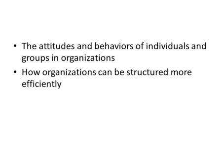 The attitudes and behaviors of individuals and groups in organizations How organizations can be structured more efficiently.