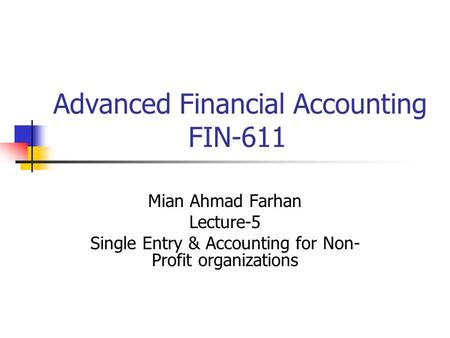 Advanced Financial Accounting FIN-611 Mian Ahmad Farhan Lecture-5 Single Entry & Accounting for Non- Profit organizations.