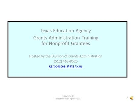 Copyright © Texas Education Agency 2012 1 Texas Education Agency Grants Administration Training for Nonprofit Grantees Hosted by the Division of Grants.