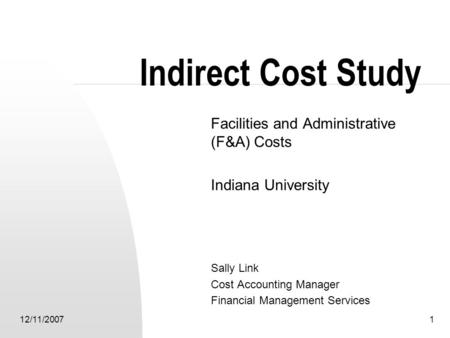 12/11/20071 Indirect Cost Study Facilities and Administrative (F&A) Costs Indiana University Sally Link Cost Accounting Manager Financial Management Services.