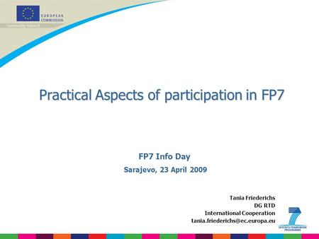 Practical Aspects of participation in FP7 Tania Friederichs DG RTD International Cooperation FP7 Info Day Sarajevo, 23 April.