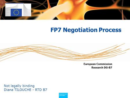 Policy Research and Innovation Research and Innovation European Commission Research DG-B7 FP7 Negotiation Process Not legally binding Diana TILOUCHE -